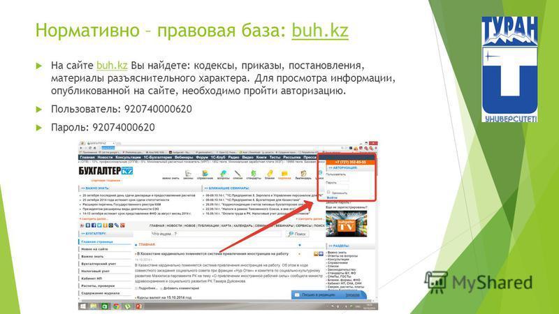 Нормативно – правовая база: buh.kzbuh.kz На сайте buh.kz Вы найдете: кодексы, приказы, постановления, материалы разъяснительного характера. Для просмотра информации, опубликованной на сайте, необходимо пройти авторизацию.buh.kz Пользователь: 92074000