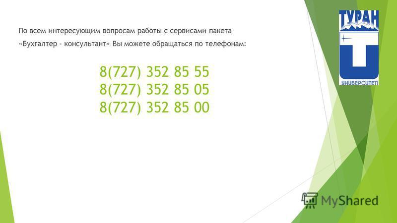 8(727) 352 85 55 8(727) 352 85 05 8(727) 352 85 00 По всем интересующим вопросам работы с сервисами пакета «Бухгалтер – консультант» Вы можете обращаться по телефонам: