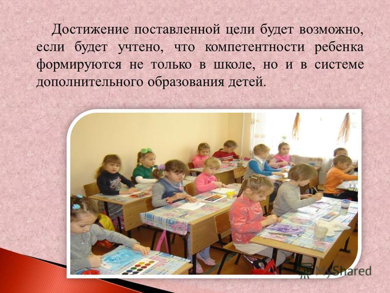 Достижение поставленной цели будет возможно, если будет учтено, что компетентности ребенка формируются не только в школе, но и в системе дополнительного образования детей.