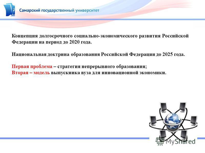 Концепция долгосрочного социально-экономического развития Российской Федерации на период до 2020 года. Национальная доктрина образования Российской Федерации до 2025 года. Первая проблема – стратегия непрерывного образования; Вторая – модель выпускни