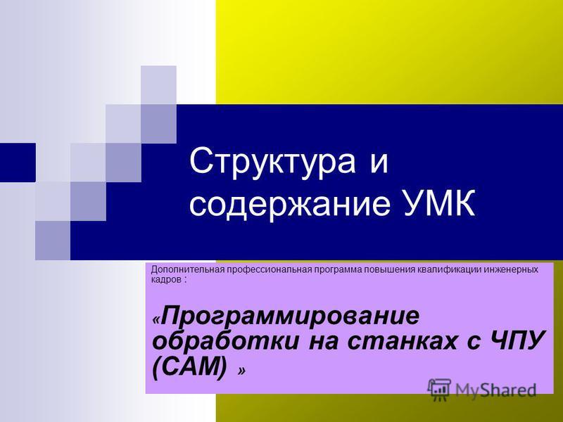 Структура и содержание УМК Дополнительная профессиональная программа повышения квалификации инженерных кадров : « Программирование обработки на станках с ЧПУ (САМ) »