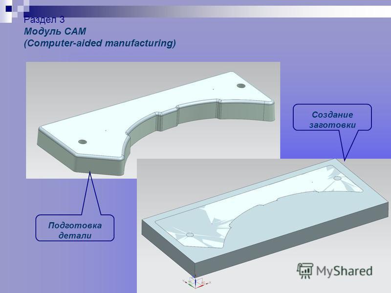 Раздел 3 Модуль САМ (Computer-aided manufacturing) Подготовка детали Создание заготовки