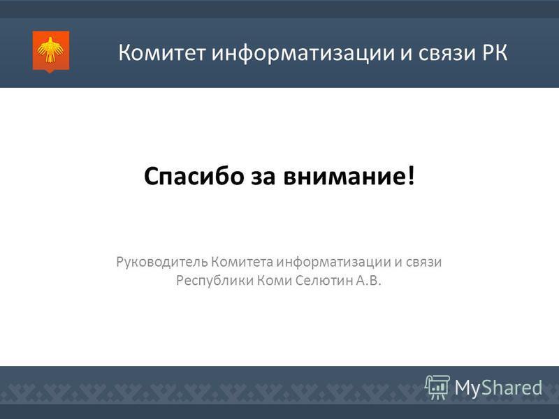 Спасибо за внимание! Руководитель Комитета информатизации и связи Республики Коми Селютин А.В. Комитет информатизации и связи РК