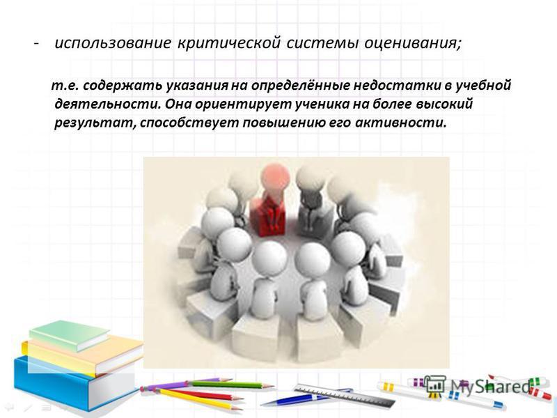 -использование критической системы оценивания; т.е. содержать указания на определённые недостатки в учебной деятельности. Она ориентирует ученика на более высокий результат, способствует повышению его активности.