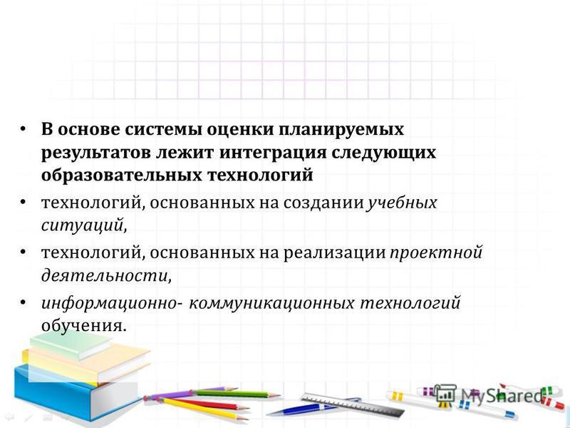 В основе системы оценки планируемых результатов лежит интеграция следующих образовательных технологий технологий, основанных на создании учебных ситуаций, технологий, основанных на реализации проектной деятельности, информационно- коммуникационных те