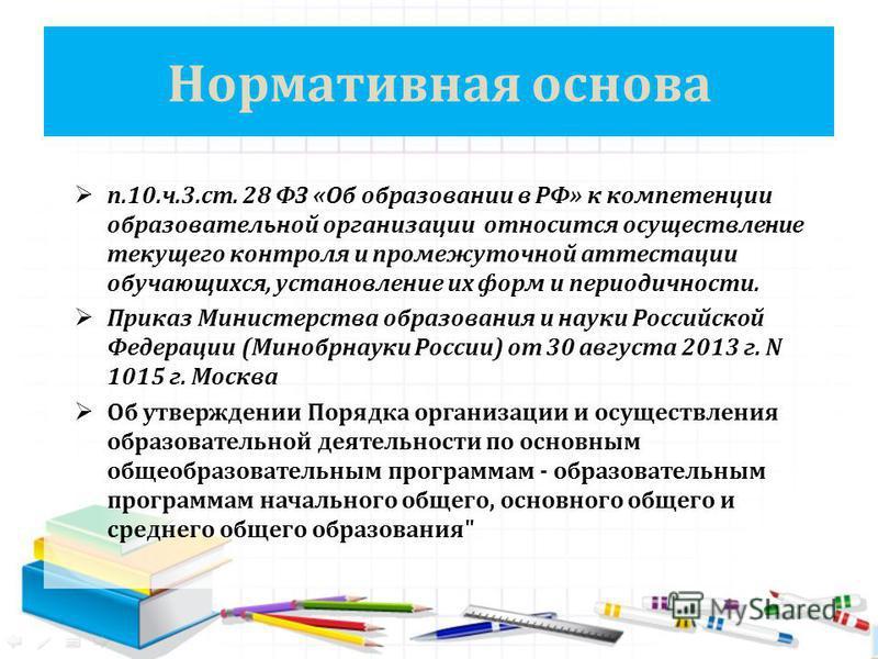 Нормативная основа п.10.ч.3.ст. 28 ФЗ «Об образовании в РФ» к компетенции образовательной организации относится осуществление текущего контроля и промежуточной аттестации обучающихся, установление их форм и периодичности. Приказ Министерства образова