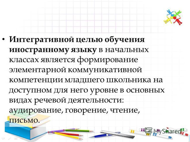 Интегративной целью обучения иностранному языку в начальных классах является формирование элементарной коммуникативной компетенции младшего школьника на доступном для него уровне в основных видах речевой деятельности: аудирование, говорение, чтение,