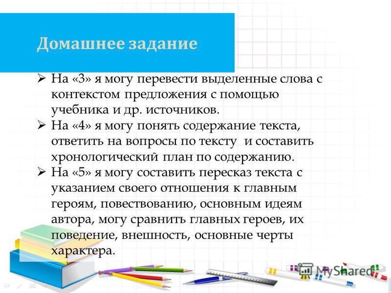 Домашнее задание На «3» я могу перевести выделенные слова с контекстом предложения с помощью учебника и др. источников. На «4» я могу понять содержание текста, ответить на вопросы по тексту и составить хронологический план по содержанию. На «5» я мог