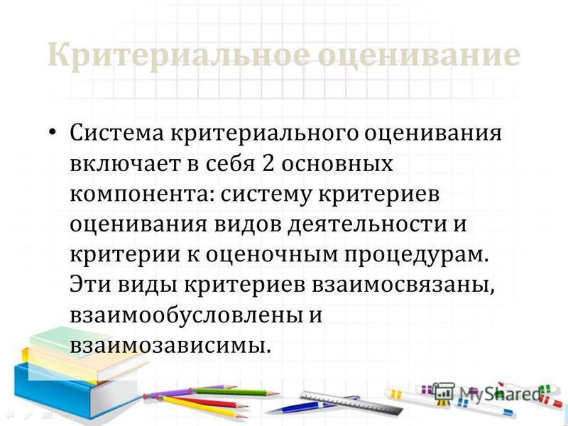 Критериальное оценивание Система критериального оценивания включает в себя 2 основных компонента: систему критериев оценивания видов деятельности и критерии к оценочным процедурам. Эти виды критериев взаимосвязаны, взаимообусловлены и взаимозависимы.