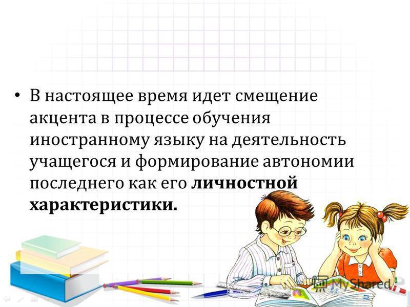 В настоящее время идет смещение акцента в процессе обучения иностранному языку на деятельность учащегося и формирование автономии последнего как его личностной характеристики.