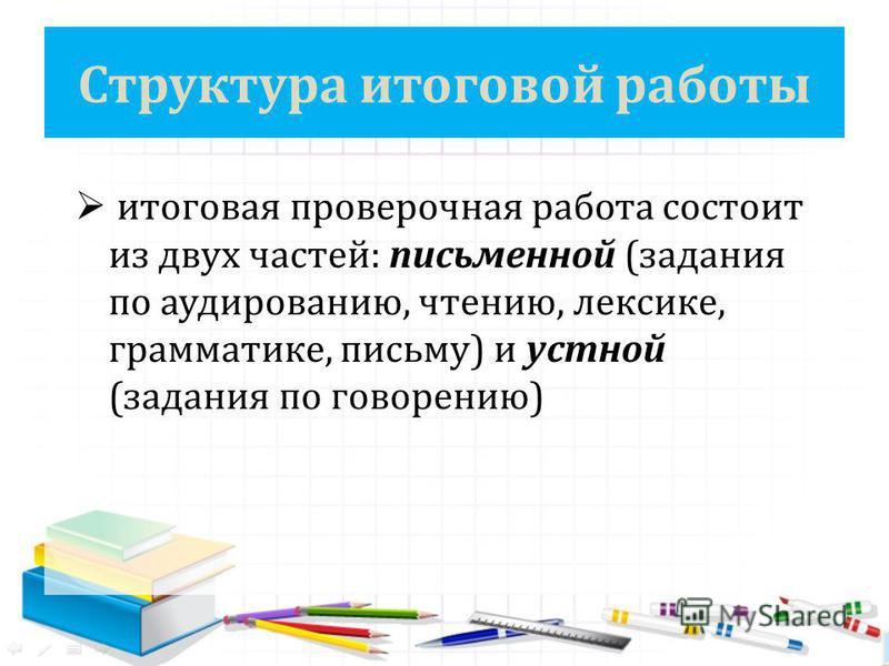 Структура итоговой работы итоговая проверочная работа состоит из двух частей: письменной (задания по аудированию, чтению, лексике, грамматике, письму) и устной (задания по говорению)