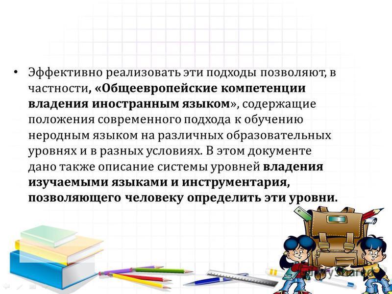 Эффективно реализовать эти подходы позволяют, в частности, «Общеевропейские компетенции владения иностранным языком», содержащие положения современного подхода к обучению неродным языком на различных образовательных уровнях и в разных условиях. В это
