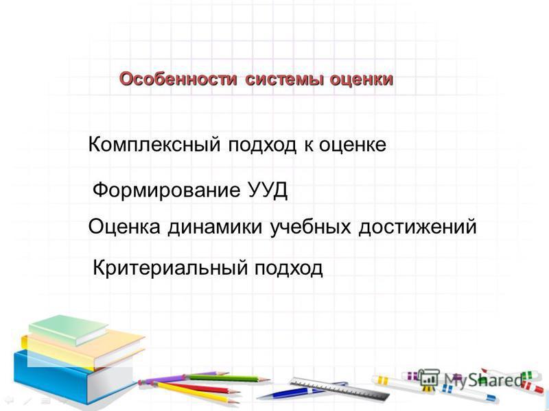 Оценка динамики учебных достижений Комплексный подход к оценке Формирование УУД Критериальный подход Особенности системы оценки