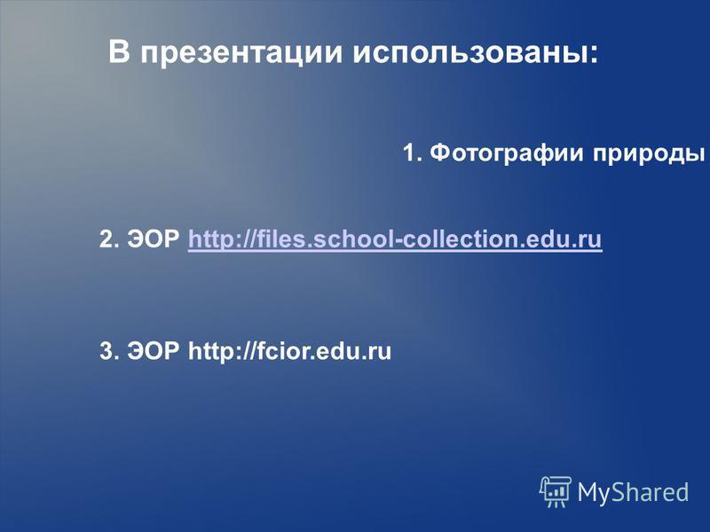 1. Фотографии природы www.krasfun.ru В презентации использованы: 2. ЭОР http://files.school-collection.edu.ruhttp://files.school-collection.edu.ru 3. ЭОР http://fcior.edu.ru