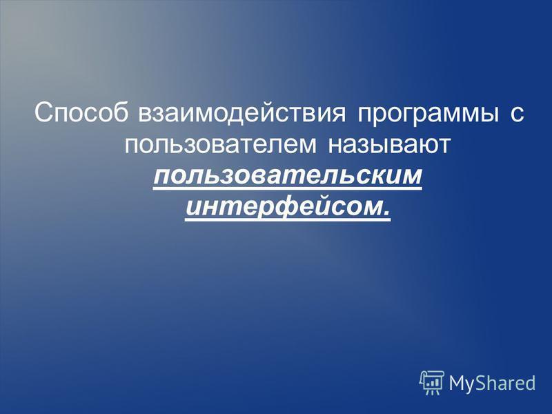 Способ взаимодействия программы с пользователем называют пользовательским интерфейсом.