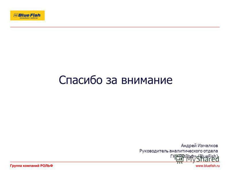 Спасибо за внимание Андрей Измалков Руководитель аналитического отдела ГК «РОЛЬФ» (BlueFish)