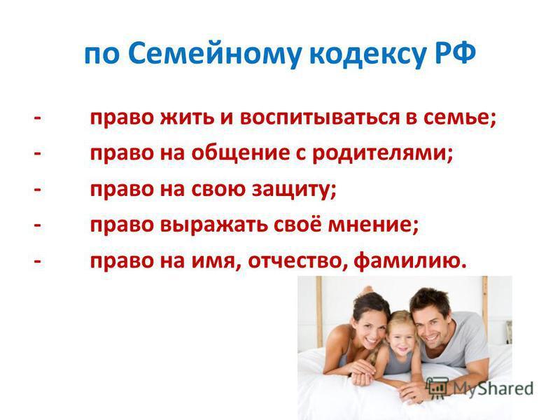 по Семейному кодексу РФ -право жить и воспитываться в семье; -право на общение с родителями; -право на свою защиту; -право выражать своё мнение; -право на имя, отчество, фамилию.