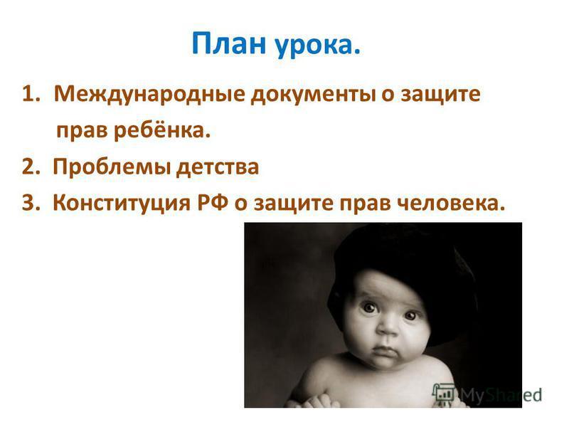План урока. 1. Международные документы о защите прав ребёнка. 2. Проблемы детства 3. Конституция РФ о защите прав человека.