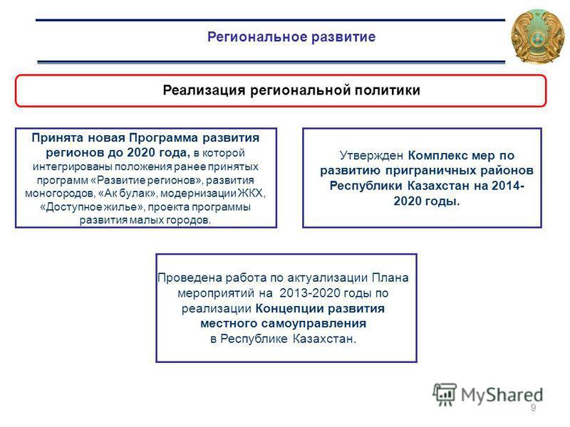 9 Региональное развитие Реализация региональной политики Принята новая Программа развития регионов до 2020 года, в которой интегрированы положения ранее принятых программ «Развитие регионов», развития моногородов, «Ак булак», модернизации ЖКХ, «Досту