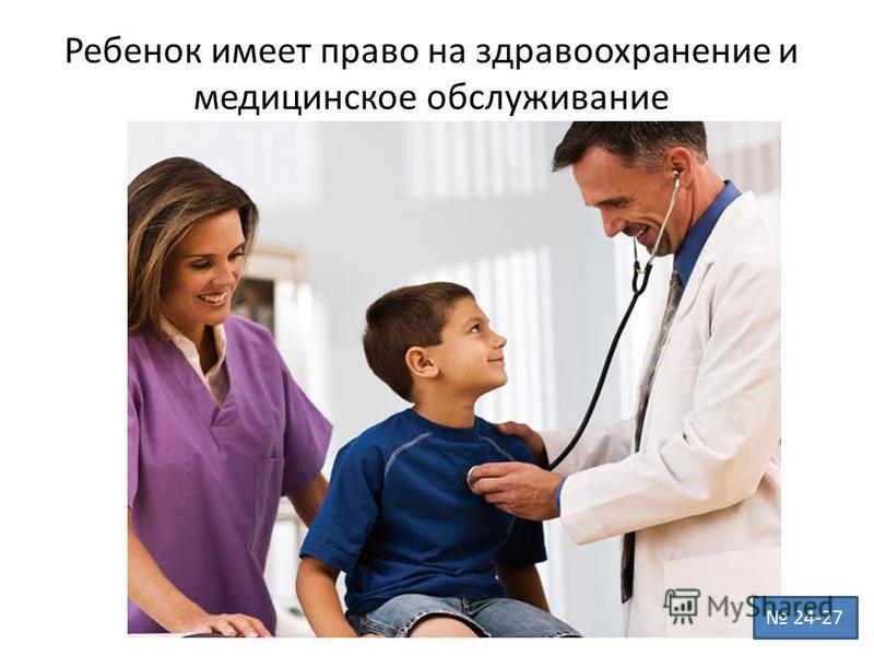 Ребенок имеет право на здравоохранение и медицинское обслуживание 24-27