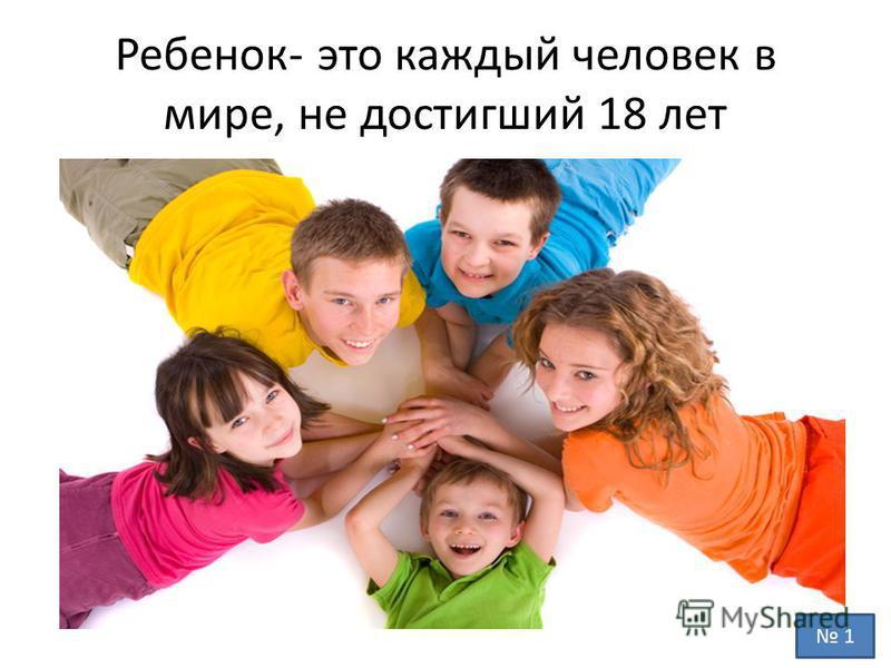 Ребенок- это каждый человек в мире, не достигший 18 лет 1