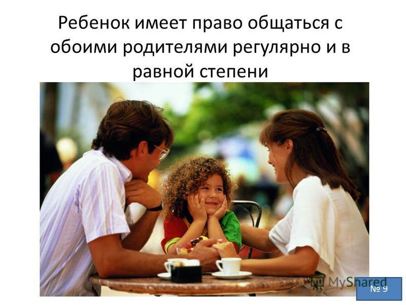 Ребенок имеет право общаться с обоими родителями регулярно и в равной степени 9