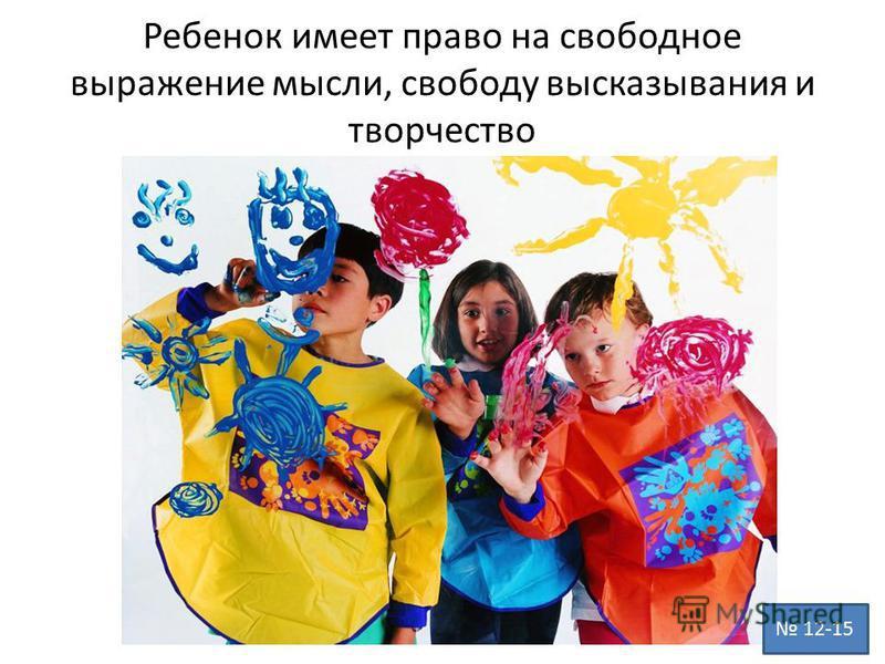 Ребенок имеет право на свободное выражение мысли, свободу высказывания и творчество 12-15