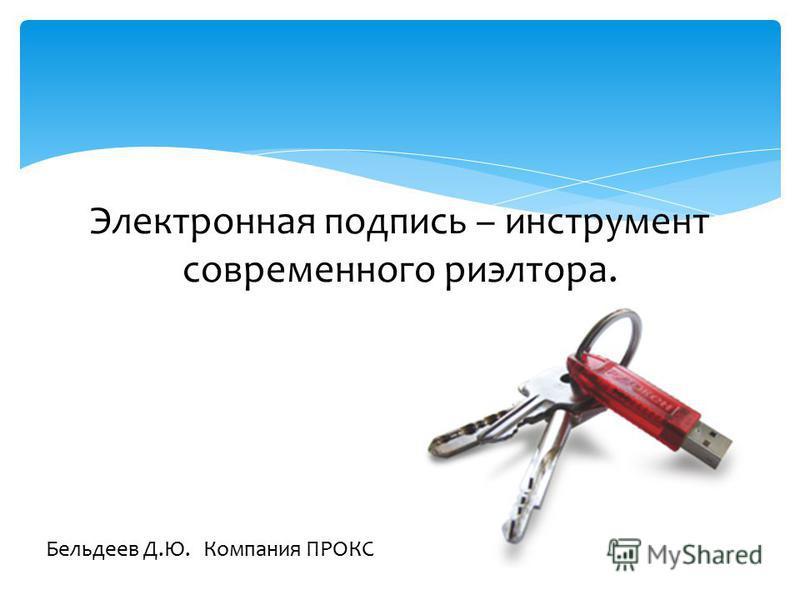 Электронная подпись – инструмент современного риэлтора. Бельдеев Д.Ю. Компания ПРОКС