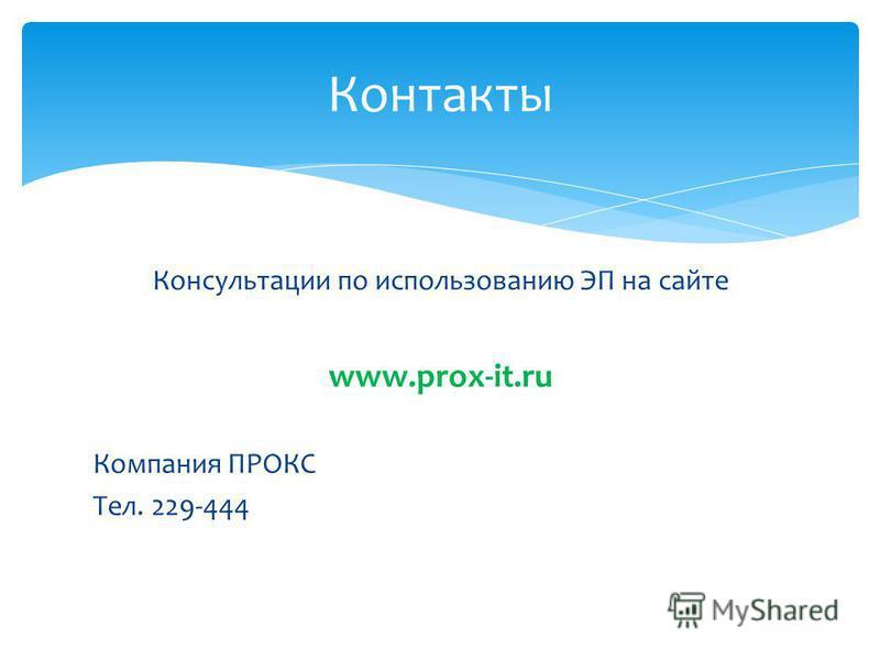 Контакты Консультации по использованию ЭП на сайте www.prox-it.ru Компания ПРОКС Тел. 229-444