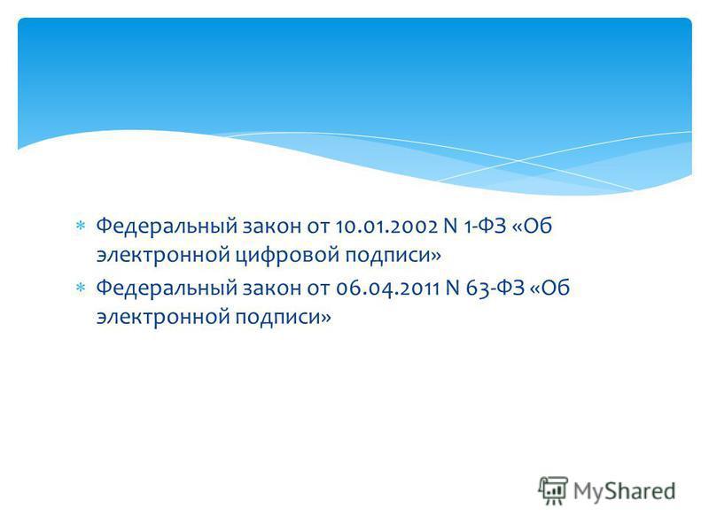Федеральный закон от 10.01.2002 N 1-ФЗ «Об электронной цифровой подписи» Федеральный закон от 06.04.2011 N 63-ФЗ «Об электронной подписи»