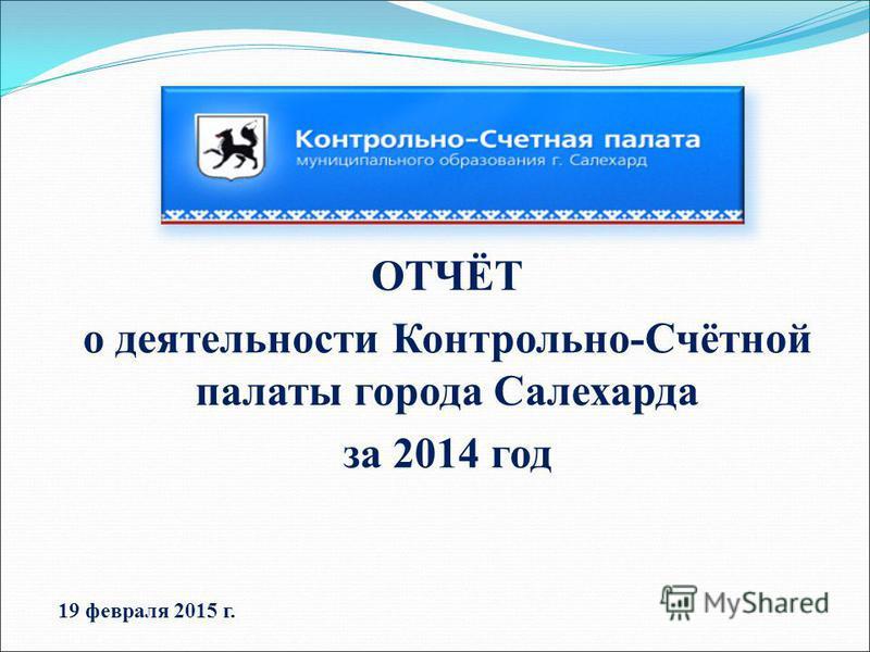 ОТЧЁТ о деятельности Контрольно-Счётной палаты города Салехарда за 2014 год 19 февраля 2015 г.