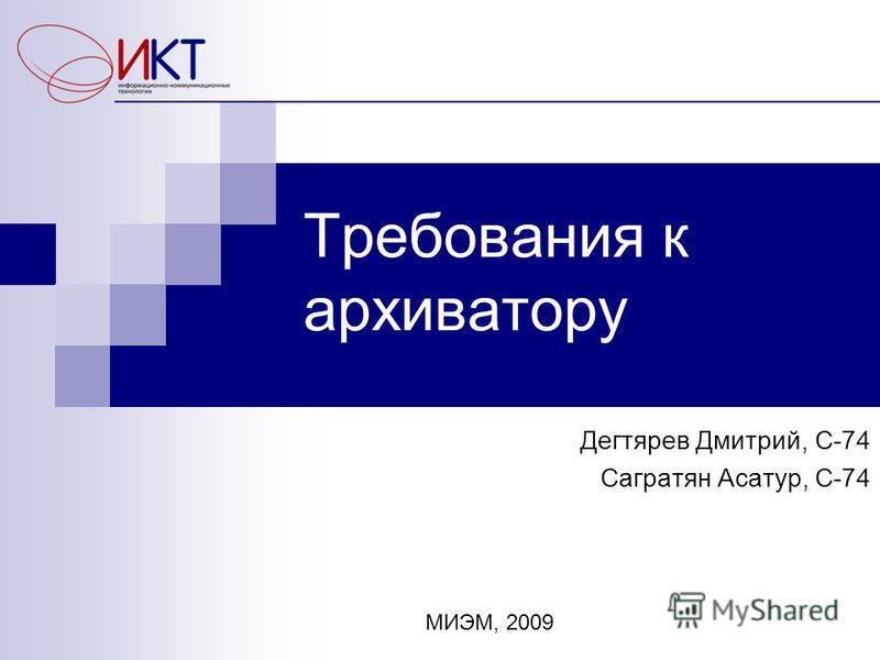 Требования к архиватору Дегтярев Дмитрий, С-74 Сагратян Асатур, С-74 МИЭМ, 2009