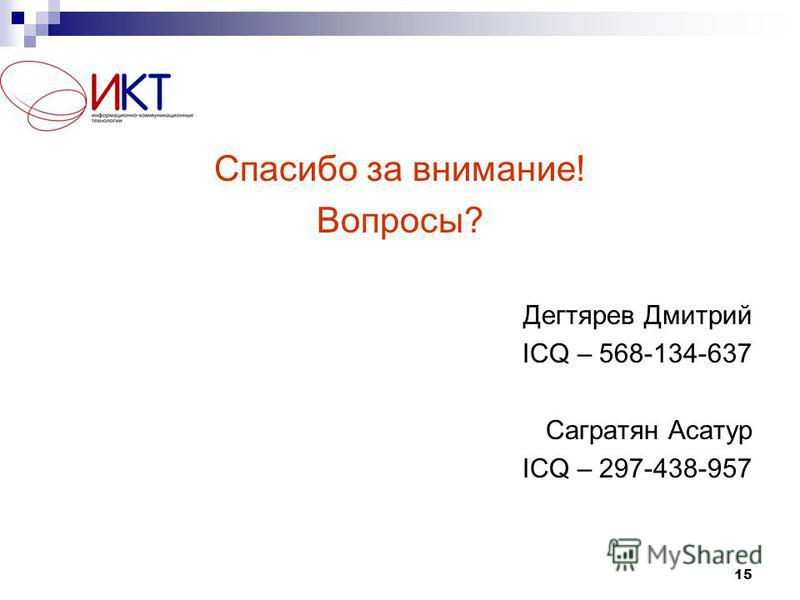 15 Спасибо за внимание! Вопросы? Дегтярев Дмитрий ICQ – 568-134-637 Сагратян Асатур ICQ – 297-438-957