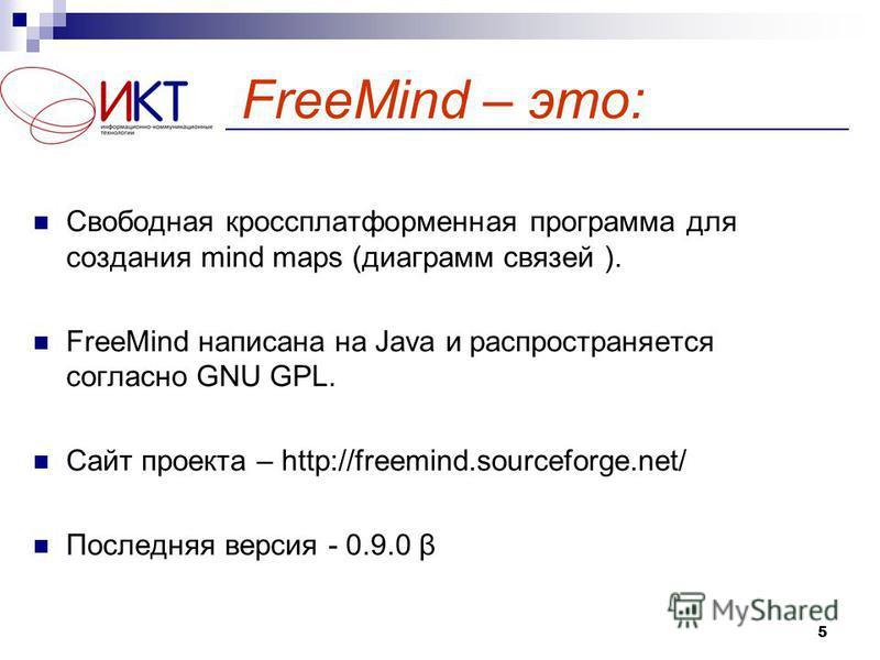 5 FreeMind – это: Свободная кроссплатформенная программа для создания mind maps (диаграмм связей ). FreeMind написана на Java и распространяется согласно GNU GPL. Сайт проекта – http://freemind.sourceforge.net/ Последняя версия - 0.9.0 β
