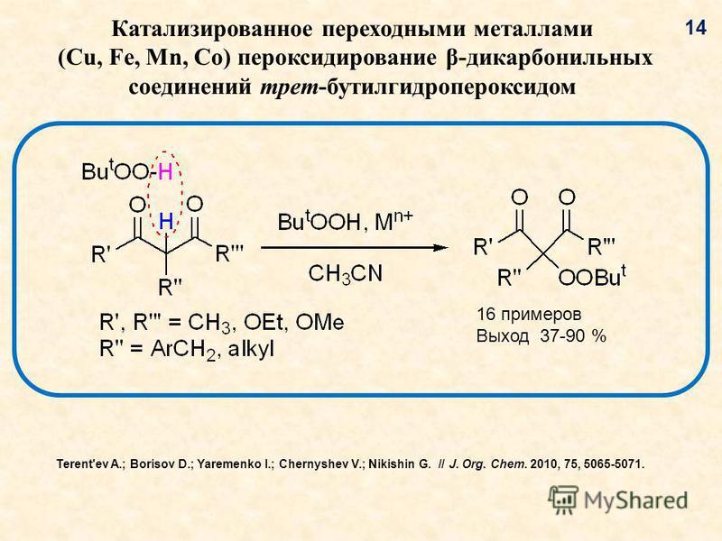 Катализированное переходными металлами (Cu, Fe, Mn, Co) пер оксидирование β-дикарбонильных соединений трет-бутил гидропероксид ом 16 примеров Выход 37-90 % 14 Terent'ev A.; Borisov D.; Yaremenko I.; Chernyshev V.; Nikishin G. // J. Org. Chem. 2010, 7
