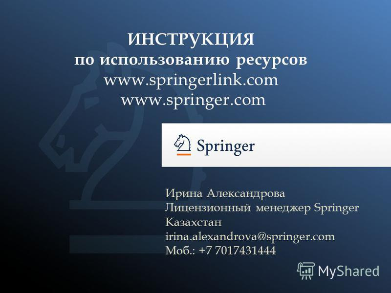 Ирина Александрова Лицензионный менеджер Springer Казахстан irina.alexandrova@springer.com Моб.: +7 7017431444 ИНСТРУКЦИЯ по использованию ресурсов www.springerlink.com www.springer.com