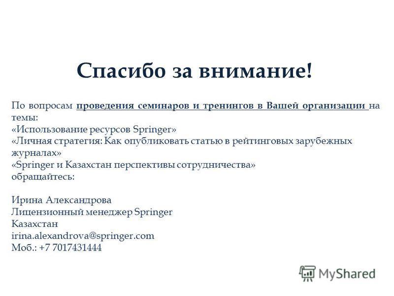 Спасибо за внимание! По вопросам проведения семинаров и тренингов в Вашей организации на темы: «Использование ресурсов Springer» «Личная стратегия: Как опубликовать статью в рейтинговых зарубежных журналах» «Springer и Казахстан перспективы сотруднич