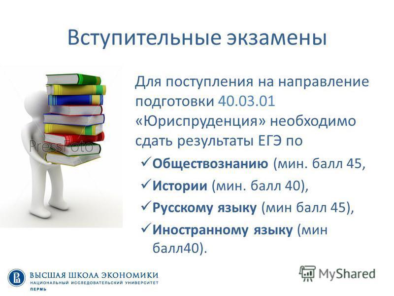 Вступительные экзамены Для поступления на направление подготовки 40.03.01 «Юриспруденция» необходимо сдать результаты ЕГЭ по Обществознанию (мин. балл 45, Истории (мин. балл 40), Русскому языку (мин балл 45), Иностранному языку (мин балл 40).