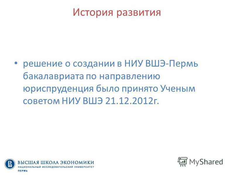 История развития решение о создании в НИУ ВШЭ-Пермь бакалавриата по направлению юриспруденция было принято Ученым советом НИУ ВШЭ 21.12.2012 г.