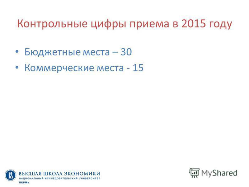Контрольные цифры приема в 2015 году Бюджетные места – 30 Коммерческие места - 15