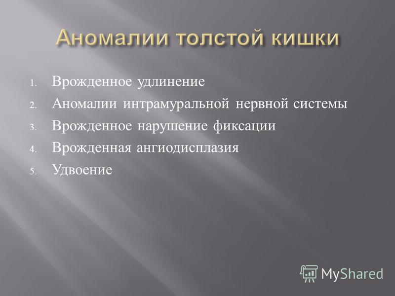 1. Врожденное удлинение 2. Аномалии интрамуральной нервной системы 3. Врожденное нарушение фиксации 4. Врожденная ангиодисплазия 5. Удвоение