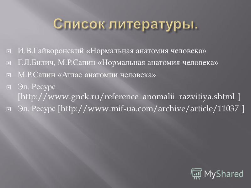 И. В. Гайворонский « Нормальная анатомия человека » Г. Л. Билич, М. Р. Сапин « Нормальная анатомия человека » М. Р. Сапин « Атлас анатомии человека » Эл. Ресурс [http://www.gnck.ru/reference_anomalii_razvitiya.shtml ] Эл. Ресурс [http://www.mif-ua.co
