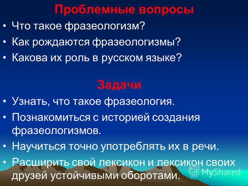 Проблемные вопросы Что такое фразеологизм? Как рождаются фразеологизмы? Какова их роль в русском языке? Задачи Узнать, что такое фразеология. Познакомиться с историей создания фразеологизмов. Научиться точно употреблять их в речи. Расширить свой лекс