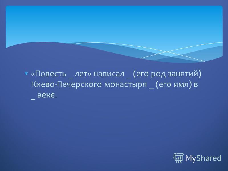 «Повесть _ лет» написал _ (его род занятий) Киево-Печерского монастыря _ (его имя) в _ веке.