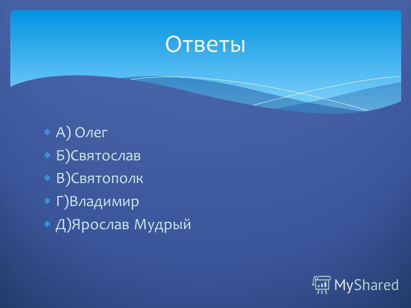 А) Олег Б)Святослав В)Святополк Г)Владимир Д)Ярослав Мудрый Ответы