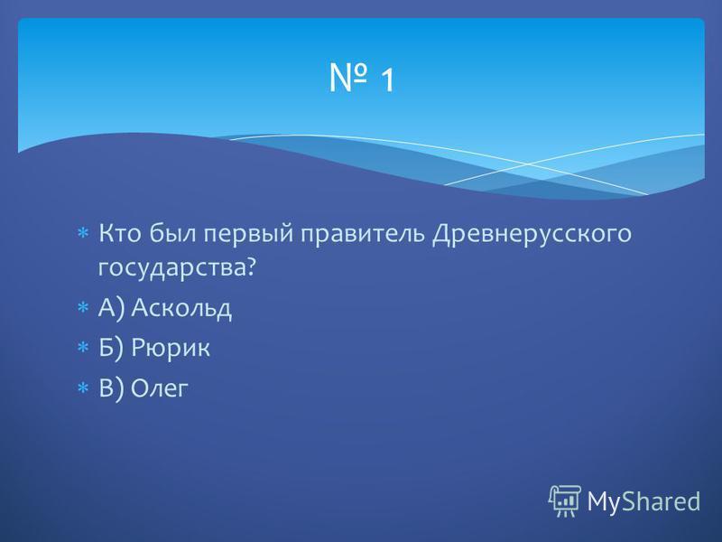 Кто был первый правитель Древнерусского государства? А) Аскольд Б) Рюрик В) Олег 1