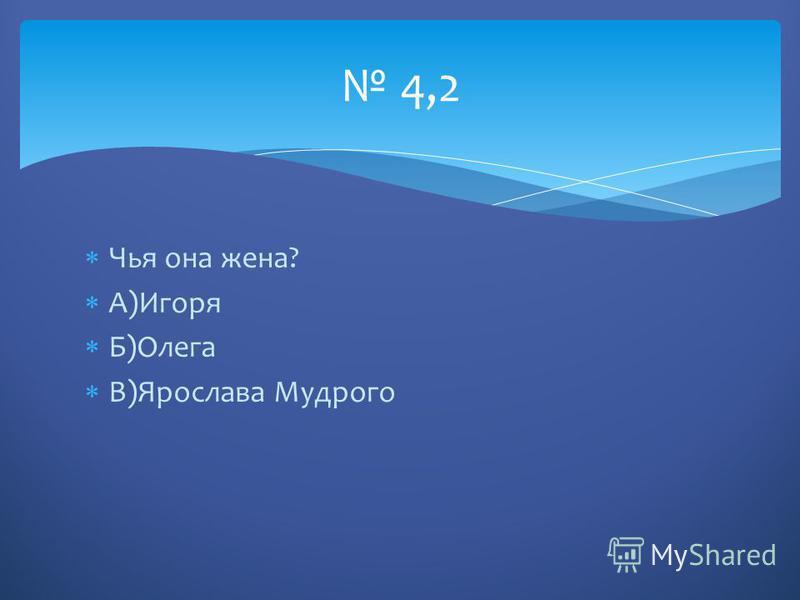 Чья она жена? А)Игоря Б)Олега В)Ярослава Мудрого 4,2