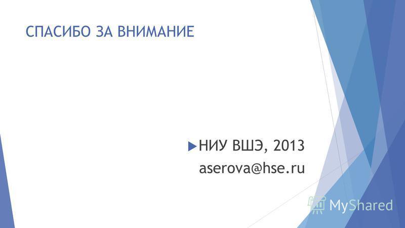 СПАСИБО ЗА ВНИМАНИЕ НИУ ВШЭ, 2013 aserova@hse.ru