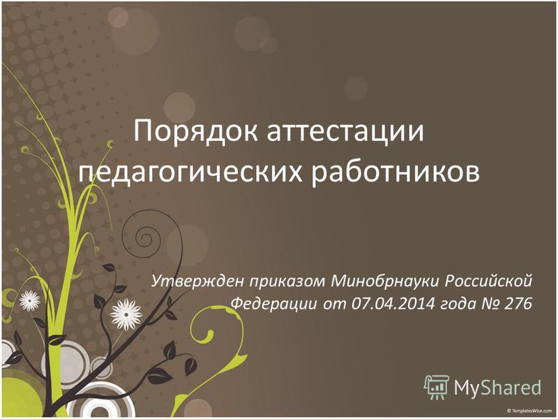 Порядок аттестации педагогических работников Утвержден приказом Минобрнауки Российской Федерации от 07.04.2014 года 276