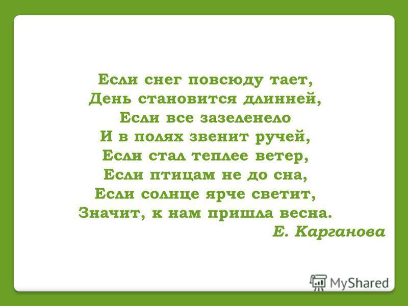 Если снег повсюду тает, День становится длинней, Если все зазеленело И в полях звенит ручей, Если стал теплее ветер, Если птицам не до сна, Если солнце ярче светит, Значит, к нам пришла весна. Е. Карганова